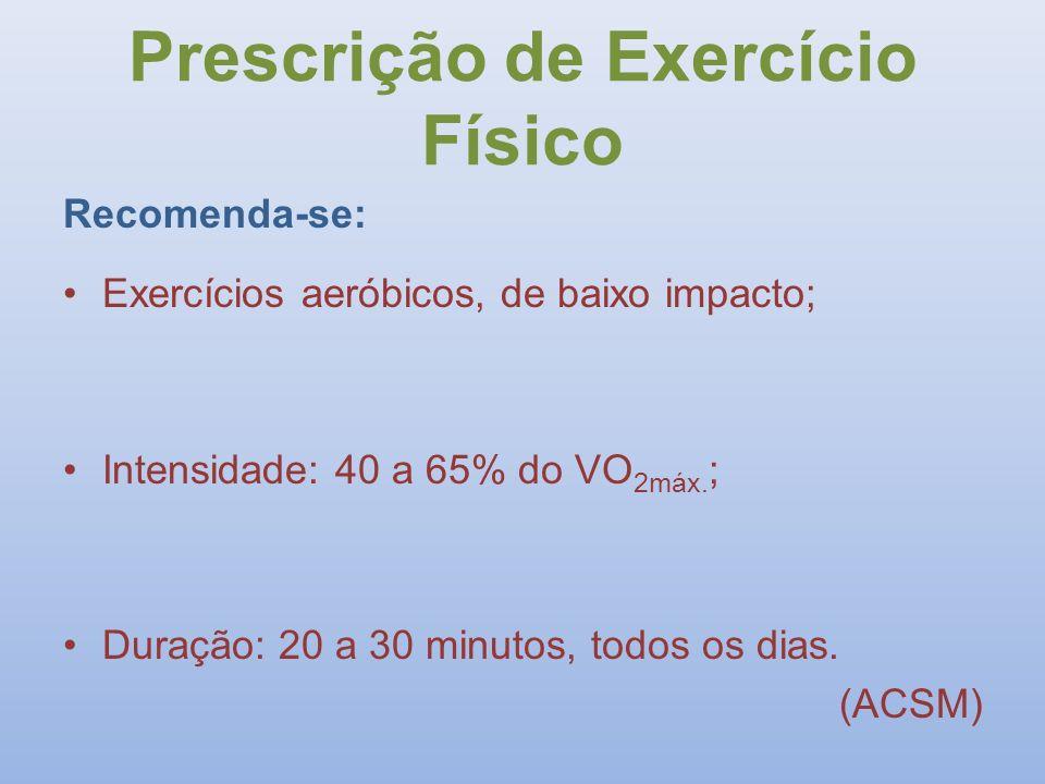 Prescrição de Exercício Físico Recomenda-se: Exercícios aeróbicos, de baixo impacto; Intensidade: 40 a 65% do VO 2máx. ; Duração: 20 a 30 minutos, tod