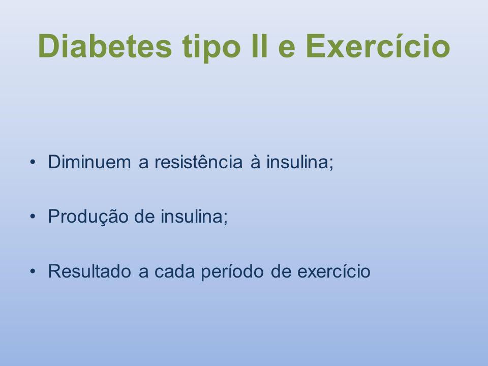 Diabetes tipo II e Exercício Diminuem a resistência à insulina; Produção de insulina; Resultado a cada período de exercício