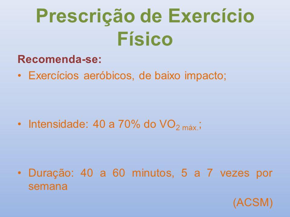 Prescrição de Exercício Físico Recomenda-se: Exercícios aeróbicos, de baixo impacto; Intensidade: 40 a 70% do VO 2 máx. ; Duração: 40 a 60 minutos, 5
