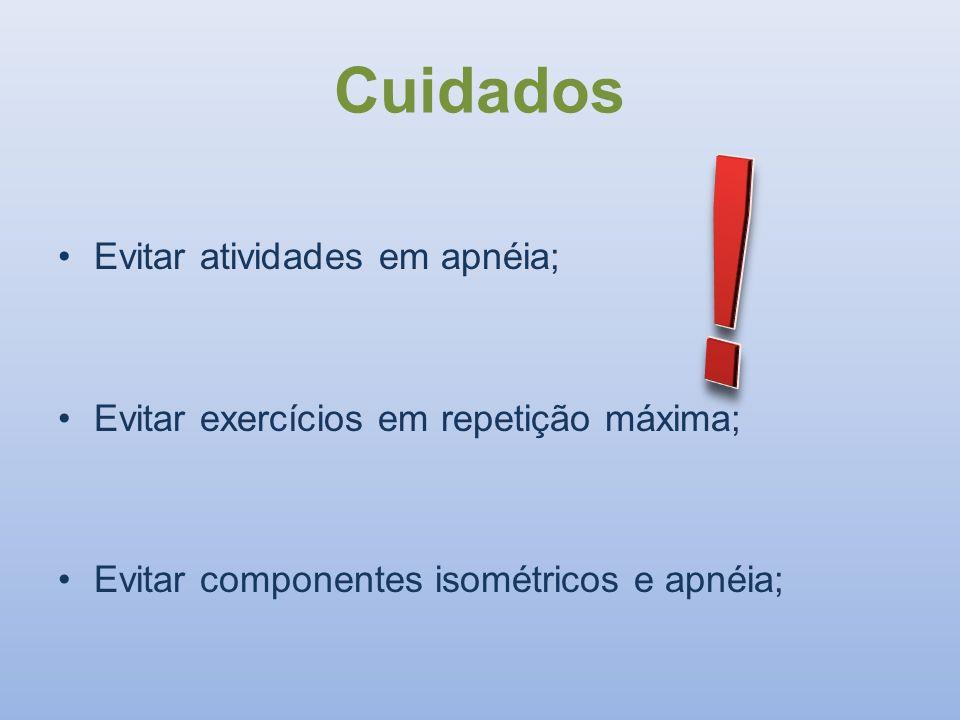 Cuidados Evitar atividades em apnéia; Evitar exercícios em repetição máxima; Evitar componentes isométricos e apnéia;