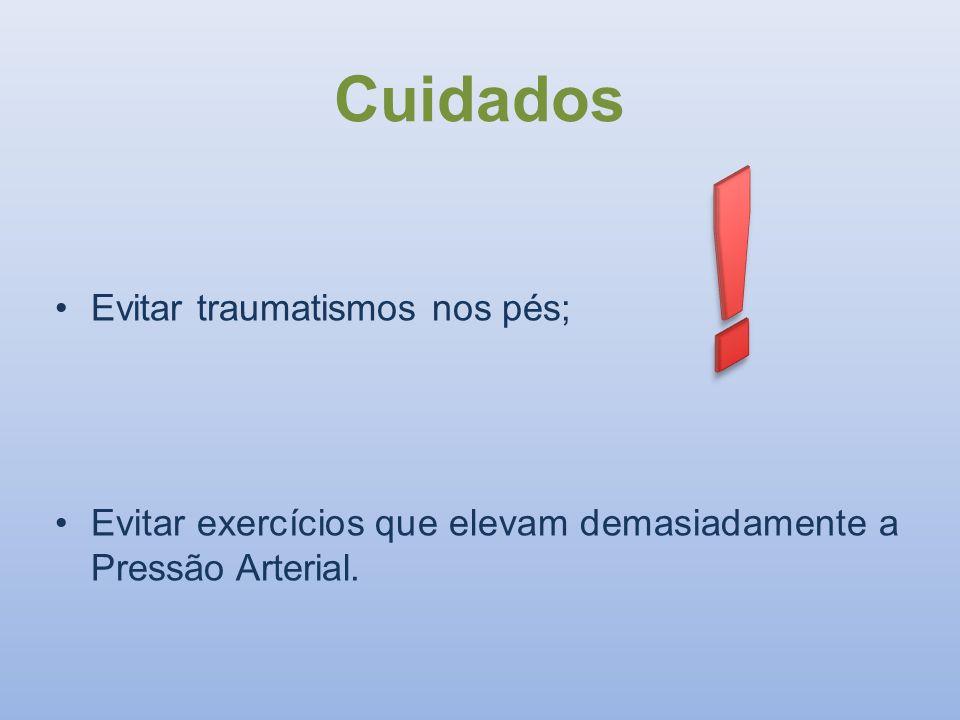 Cuidados Evitar traumatismos nos pés; Evitar exercícios que elevam demasiadamente a Pressão Arterial.