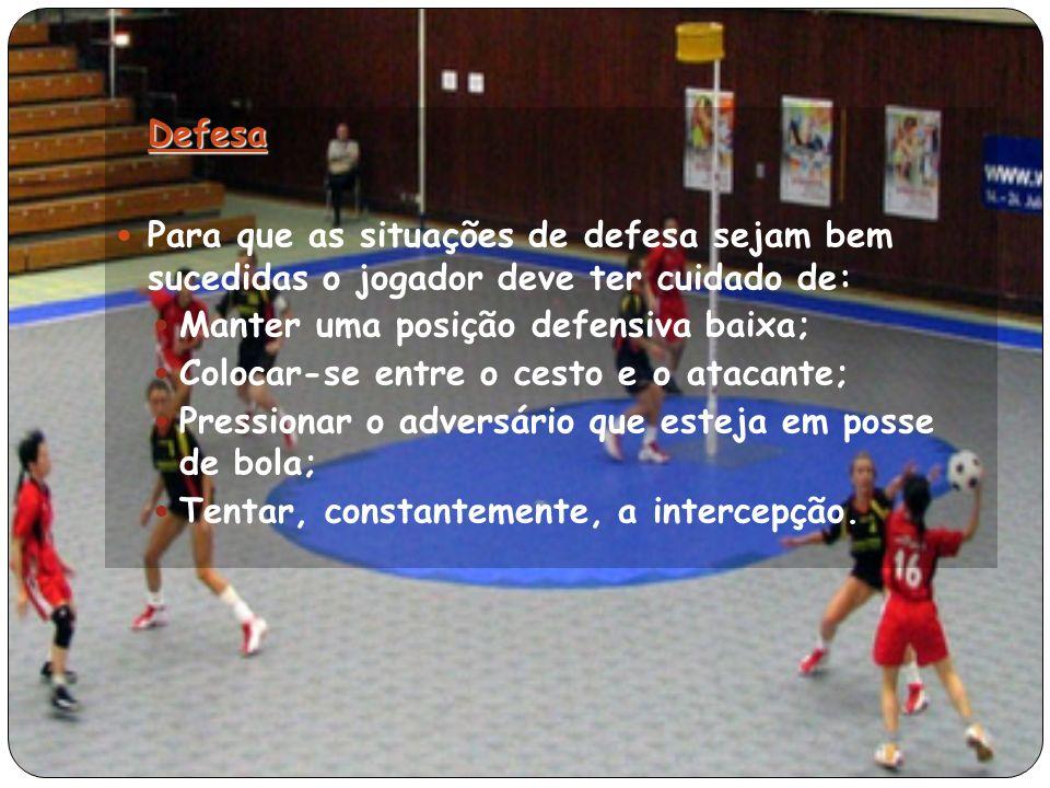 Defesa Para que as situações de defesa sejam bem sucedidas o jogador deve ter cuidado de: Manter uma posição defensiva baixa; Colocar-se entre o cesto e o atacante; Pressionar o adversário que esteja em posse de bola; Tentar, constantemente, a intercepção.