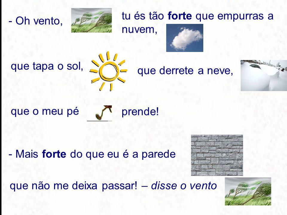8 - Oh vento, tu és tão forte que empurras a nuvem, que tapa o sol, que derrete a neve, que o meu pé prende.