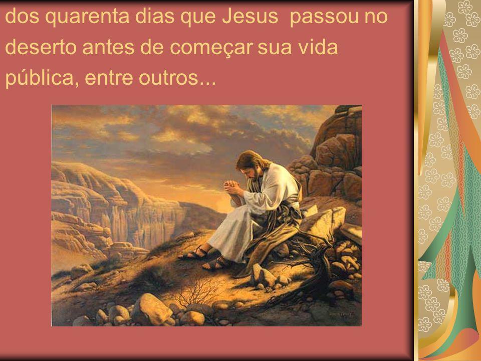 dos quarenta dias que Jesus passou no deserto antes de começar sua vida pública, entre outros...