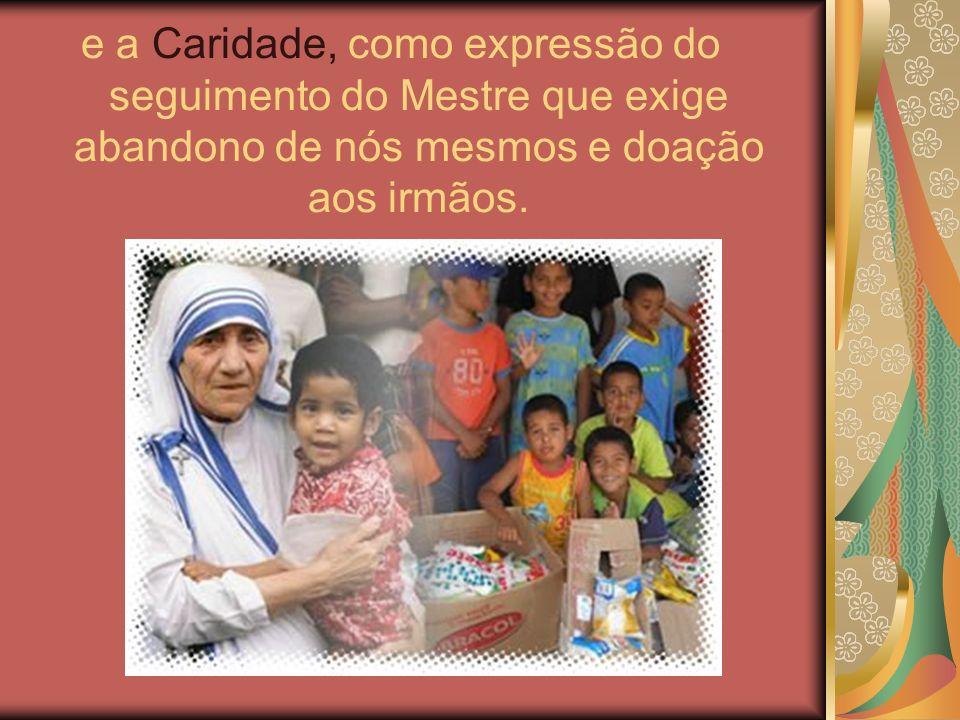 e a Caridade, como expressão do seguimento do Mestre que exige abandono de nós mesmos e doação aos irmãos.