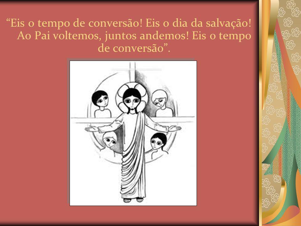 Eis o tempo de conversão.Eis o dia da salvação. Ao Pai voltemos, juntos andemos.