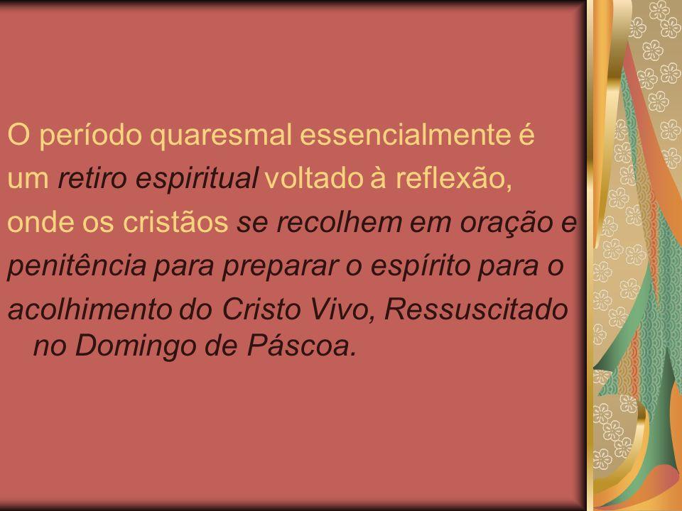 O período quaresmal essencialmente é um retiro espiritual voltado à reflexão, onde os cristãos se recolhem em oração e penitência para preparar o espírito para o acolhimento do Cristo Vivo, Ressuscitado no Domingo de Páscoa.