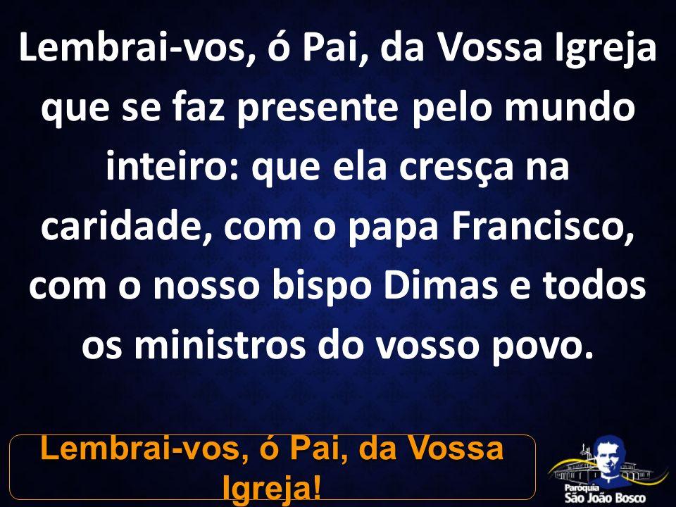 Lembrai-vos, ó Pai, da Vossa Igreja que se faz presente pelo mundo inteiro: que ela cresça na caridade, com o papa Francisco, com o nosso bispo Dimas