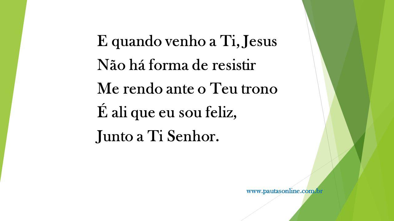 E quando venho a Ti, Jesus Não há forma de resistir Me rendo ante o Teu trono É ali que eu sou feliz, Junto a Ti Senhor.