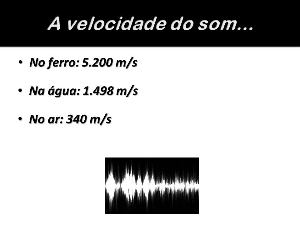 No ferro: 5.200 m/s No ferro: 5.200 m/s Na água: 1.498 m/s Na água: 1.498 m/s No ar: 340 m/s No ar: 340 m/s