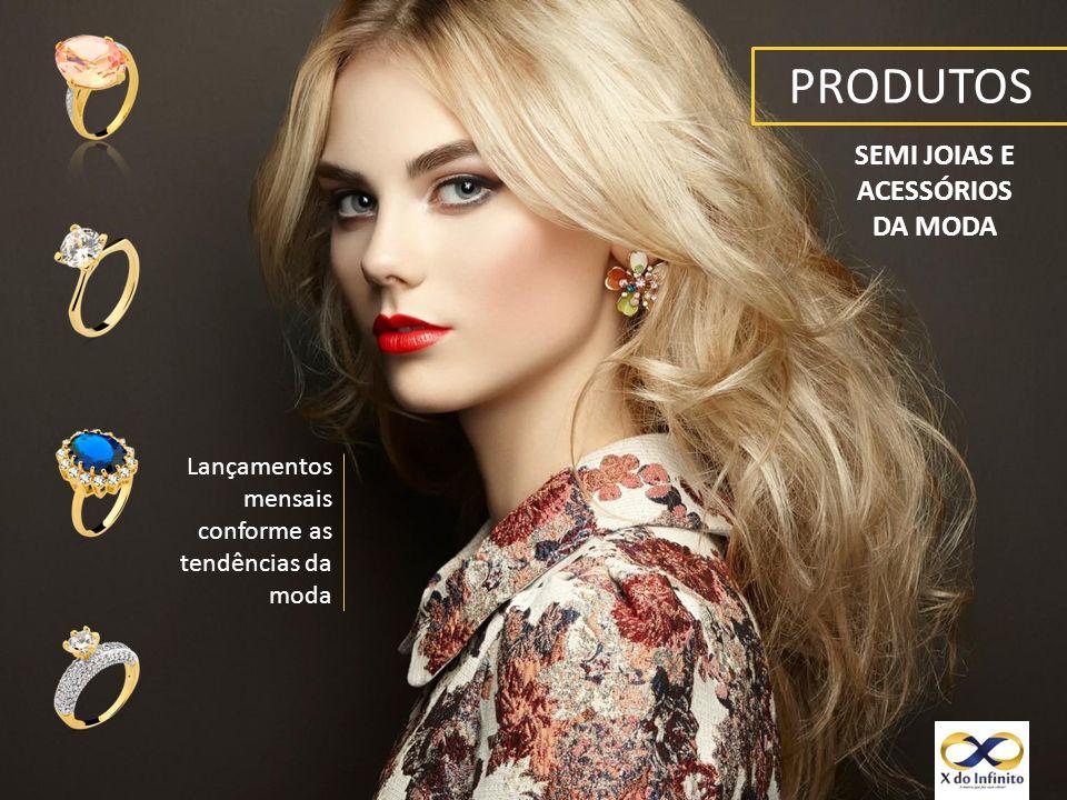 PRODUTOS SEMI JOIAS E ACESSÓRIOS DA MODA Lançamentos mensais conforme as tendências da moda