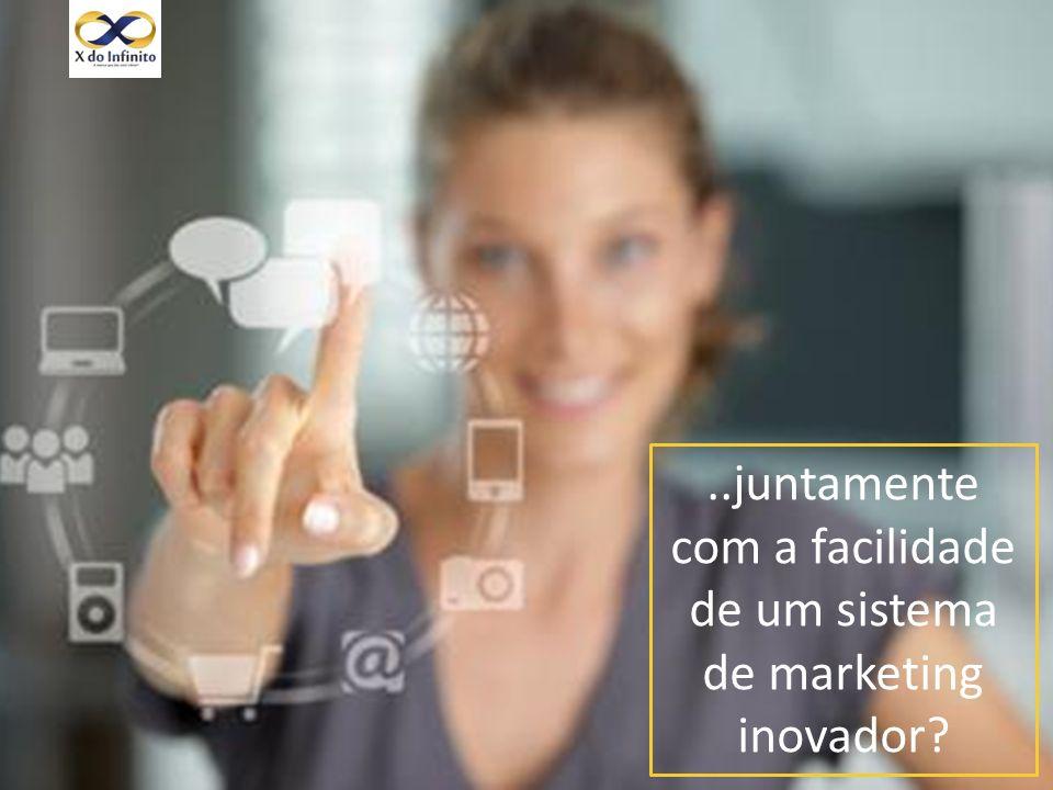 ..juntamente com a facilidade de um sistema de marketing inovador?