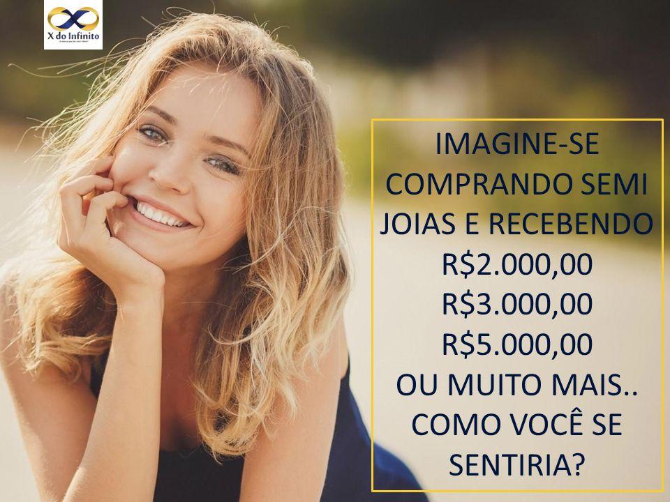 IMAGINE-SE COMPRANDO SEMI JOIAS E RECEBENDO R$2.000,00 R$3.000,00 R$5.000,00 OU MUITO MAIS..