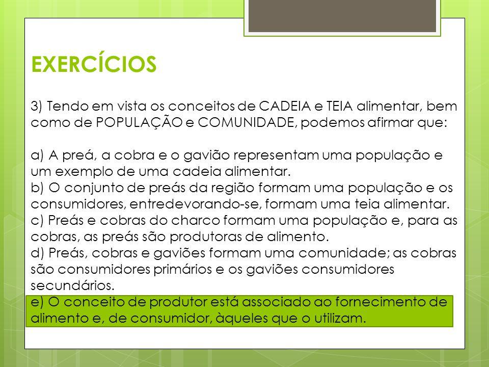 EXERCÍCIOS 3) Tendo em vista os conceitos de CADEIA e TEIA alimentar, bem como de POPULAÇÃO e COMUNIDADE, podemos afirmar que: a) A preá, a cobra e o