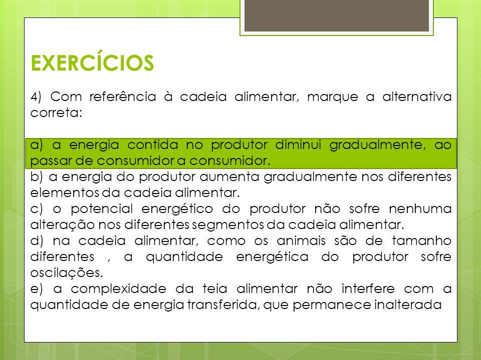 EXERCÍCIOS 4) Com referência à cadeia alimentar, marque a alternativa correta: a) a energia contida no produtor diminui gradualmente, ao passar de con