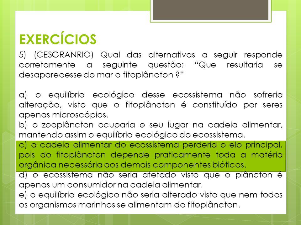 EXERCÍCIOS 5) (CESGRANRIO) Qual das alternativas a seguir responde corretamente a seguinte questão: Que resultaria se desaparecesse do mar o fitoplâncton ? a) o equilíbrio ecológico desse ecossistema não sofreria alteração, visto que o fitoplâncton é constituído por seres apenas microscópios.