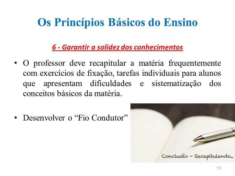 Os Princípios Básicos do Ensino 6 - Garantir a solidez dos conhecimentos O professor deve recapitular a matéria frequentemente com exercícios de fixaç