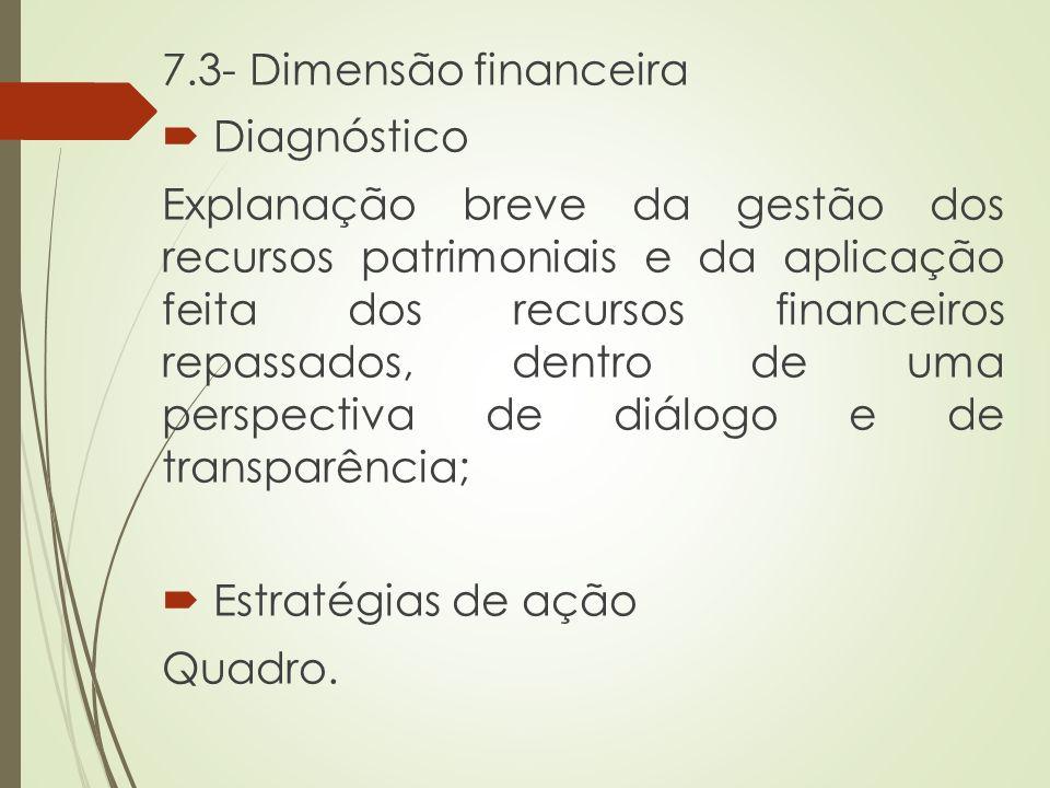 7.3- Dimensão financeira  Diagnóstico Explanação breve da gestão dos recursos patrimoniais e da aplicação feita dos recursos financeiros repassados,