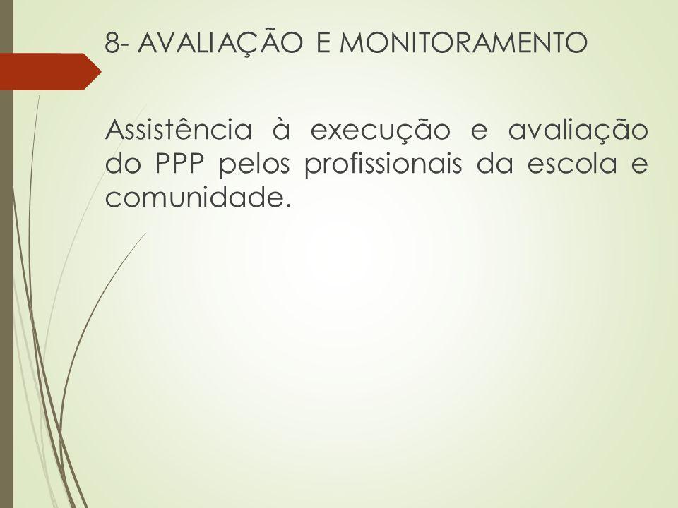 8- AVALIAÇÃO E MONITORAMENTO Assistência à execução e avaliação do PPP pelos profissionais da escola e comunidade.