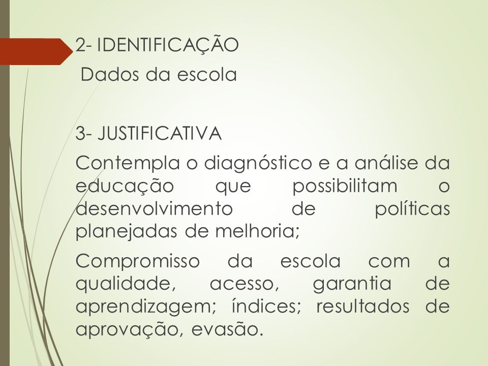 2- IDENTIFICAÇÃO Dados da escola 3- JUSTIFICATIVA Contempla o diagnóstico e a análise da educação que possibilitam o desenvolvimento de políticas plan
