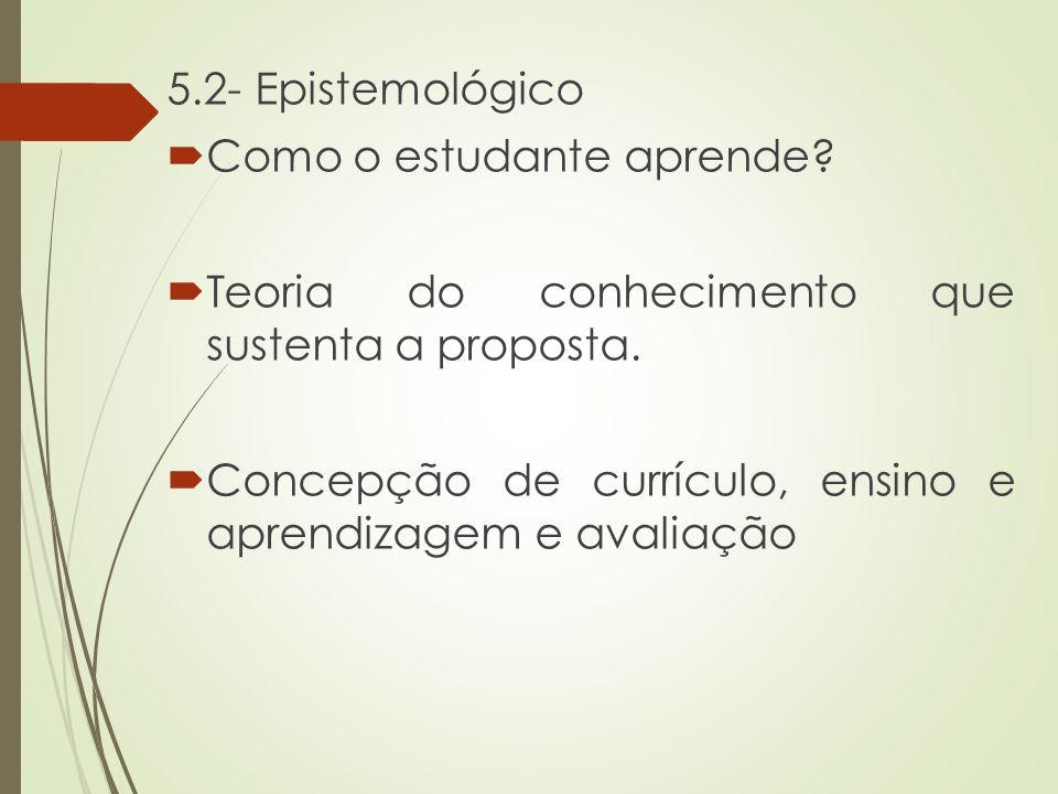 5.2- Epistemológico  Como o estudante aprende?  Teoria do conhecimento que sustenta a proposta.  Concepção de currículo, ensino e aprendizagem e av