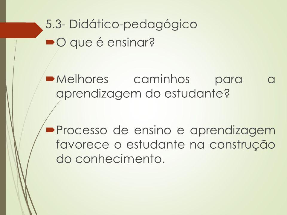 5.3- Didático-pedagógico  O que é ensinar?  Melhores caminhos para a aprendizagem do estudante?  Processo de ensino e aprendizagem favorece o estud