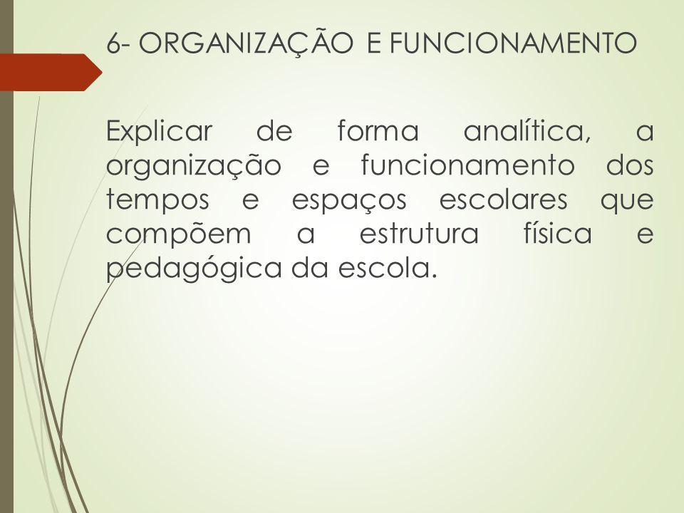 6- ORGANIZAÇÃO E FUNCIONAMENTO Explicar de forma analítica, a organização e funcionamento dos tempos e espaços escolares que compõem a estrutura físic