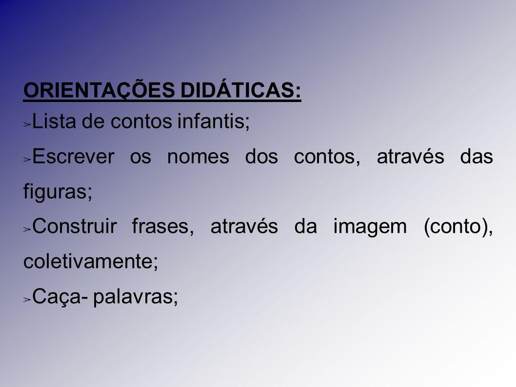ORIENTAÇÕES DIDÁTICAS: ➢ Lista de contos infantis; ➢ Escrever os nomes dos contos, através das figuras; ➢ Construir frases, através da imagem (conto),