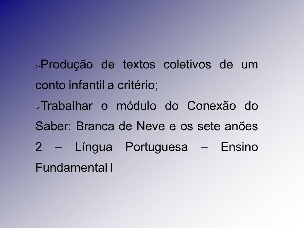 ➢ Produção de textos coletivos de um conto infantil a critério; ➢ Trabalhar o módulo do Conexão do Saber: Branca de Neve e os sete anões 2 – Língua Po