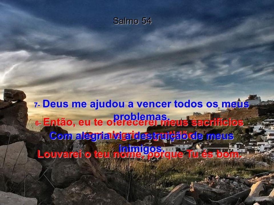 Salmo 54 4- Mas comigo é diferente.Deus é quem me ajuda; o Senhor sustenta a minha alma.