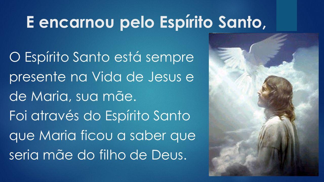 E encarnou pelo Espírito Santo, O Espírito Santo está sempre presente na Vida de Jesus e de Maria, sua mãe.