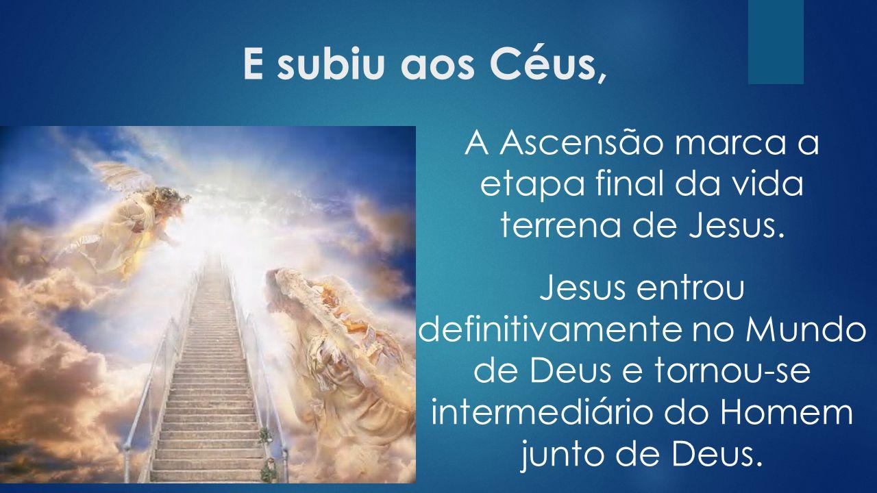 E subiu aos Céus, A Ascensão marca a etapa final da vida terrena de Jesus.