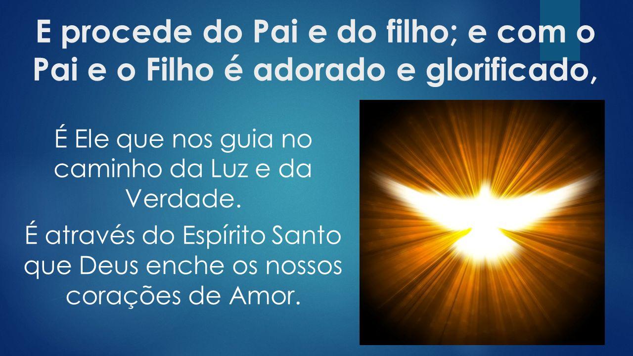 E procede do Pai e do filho; e com o Pai e o Filho é adorado e glorificado, É Ele que nos guia no caminho da Luz e da Verdade.