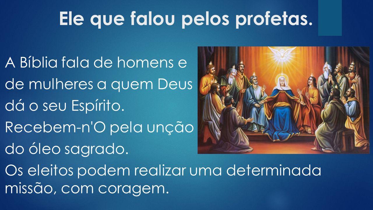 Ele que falou pelos profetas.A Bíblia fala de homens e de mulheres a quem Deus dá o seu Espírito.