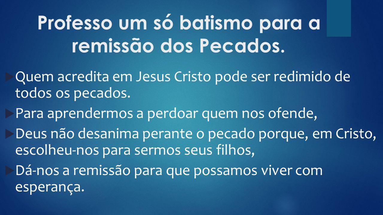 Professo um só batismo para a remissão dos Pecados.