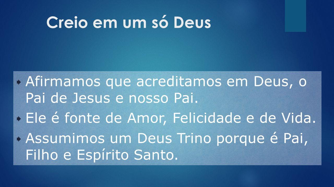 Creio em um só Deus  Afirmamos que acreditamos em Deus, o Pai de Jesus e nosso Pai.