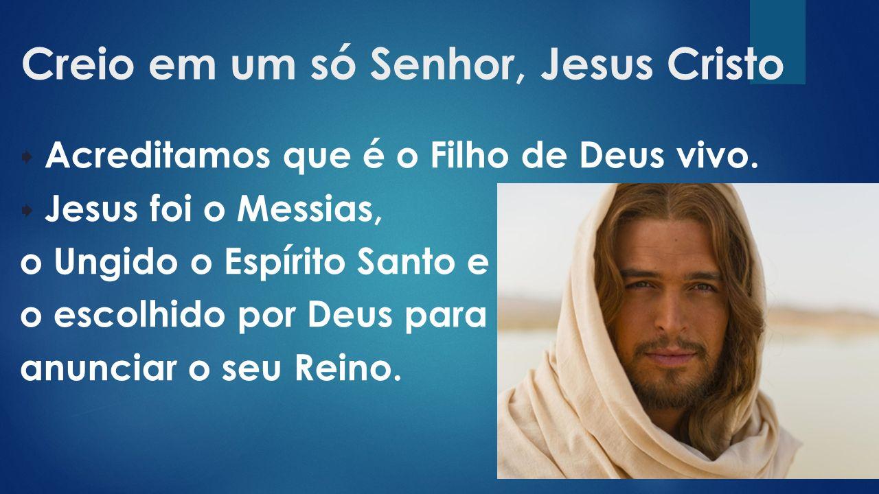Creio em um só Senhor, Jesus Cristo  Acreditamos que é o Filho de Deus vivo.