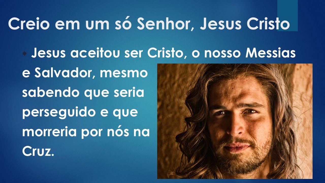 Creio em um só Senhor, Jesus Cristo  Jesus aceitou ser Cristo, o nosso Messias e Salvador, mesmo sabendo que seria perseguido e que morreria por nós na Cruz.
