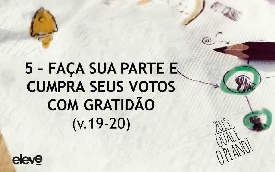 5 – FAÇA SUA PARTE E CUMPRA SEUS VOTOS COM GRATIDÃO (v.19-20)