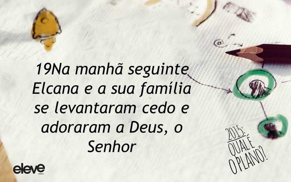 19Na manhã seguinte Elcana e a sua família se levantaram cedo e adoraram a Deus, o Senhor