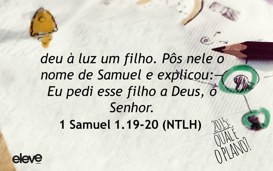deu à luz um filho. Pôs nele o nome de Samuel e explicou:— Eu pedi esse filho a Deus, o Senhor.