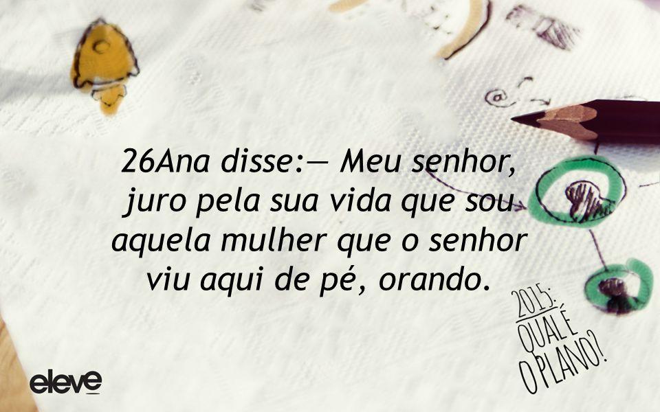 26Ana disse:— Meu senhor, juro pela sua vida que sou aquela mulher que o senhor viu aqui de pé, orando.