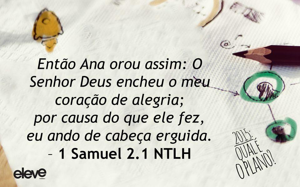 Então Ana orou assim: O Senhor Deus encheu o meu coração de alegria; por causa do que ele fez, eu ando de cabeça erguida.