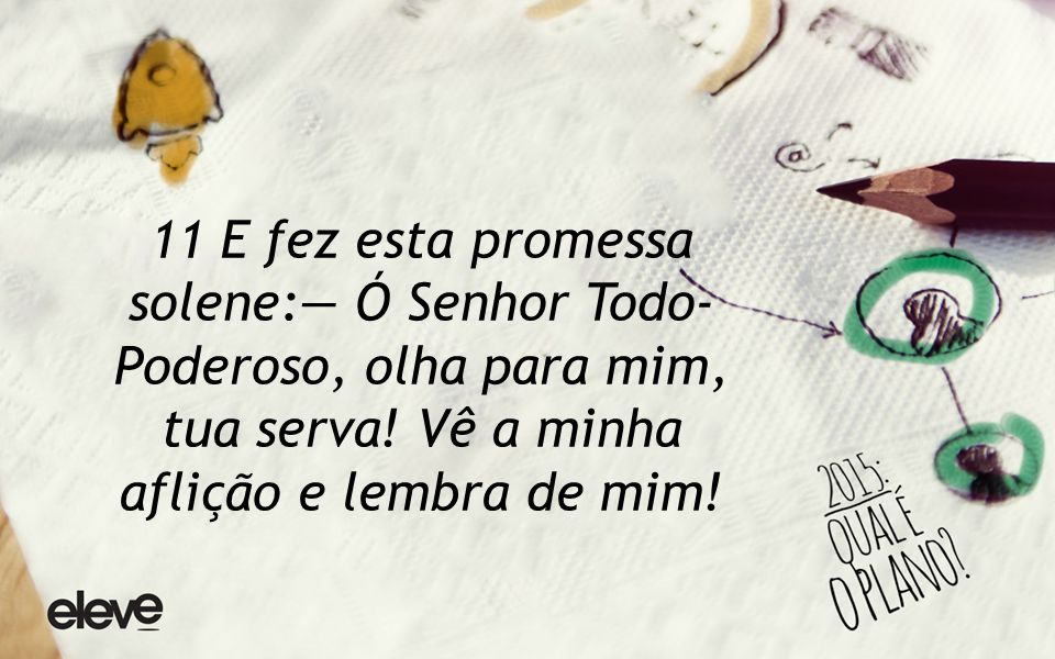 11 E fez esta promessa solene:— Ó Senhor Todo- Poderoso, olha para mim, tua serva.