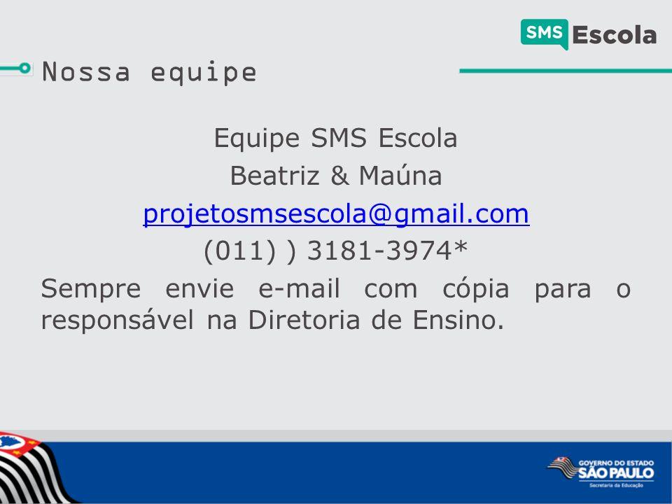 Nossa equipe Equipe SMS Escola Beatriz & Maúna projetosmsescola@gmail.com (011) ) 3181-3974* Sempre envie e-mail com cópia para o responsável na Diretoria de Ensino.