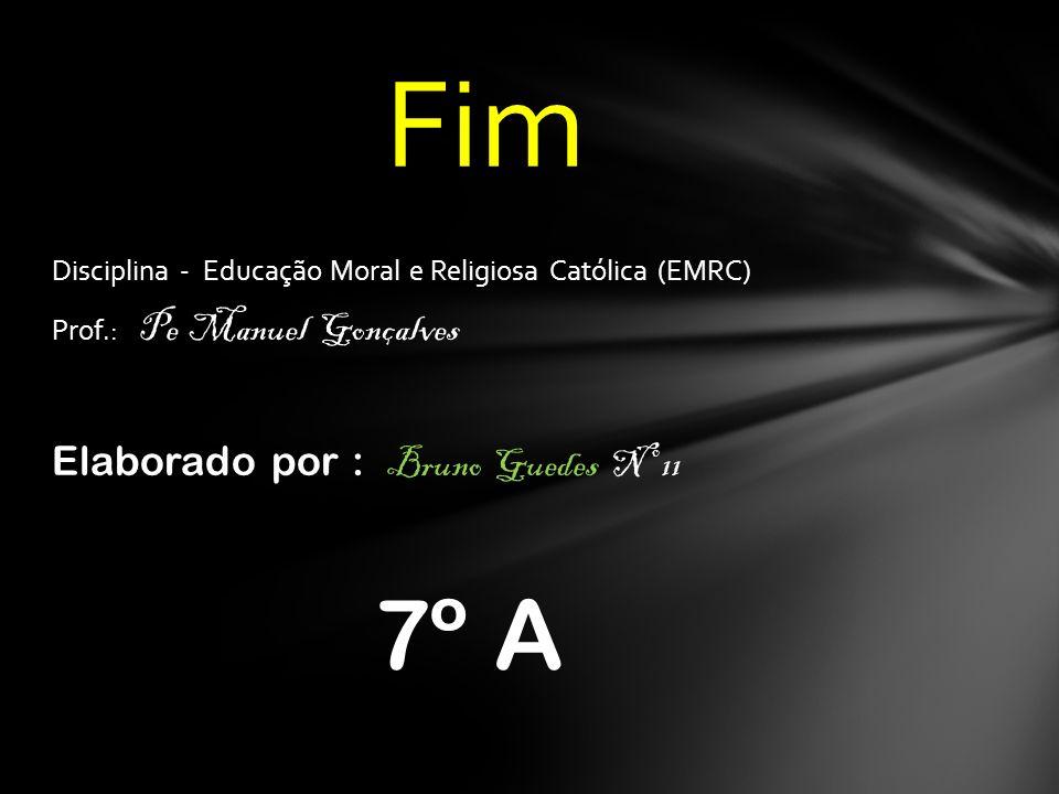 Disciplina - Educação Moral e Religiosa Católica (EMRC) Prof.: Pe Manuel Gonçalves Elaborado por : Bruno Guedes Nº 11 7º A Fim