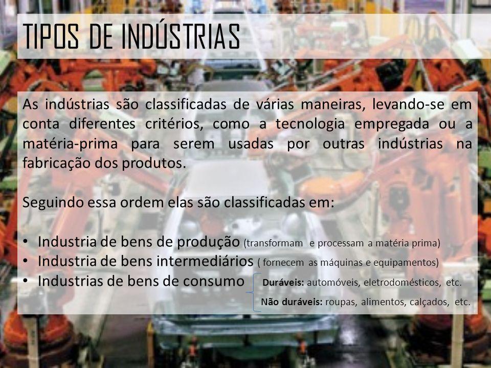 TIPOS DE INDÚSTRIAS As indústrias são classificadas de várias maneiras, levando-se em conta diferentes critérios, como a tecnologia empregada ou a matéria-prima para serem usadas por outras indústrias na fabricação dos produtos.