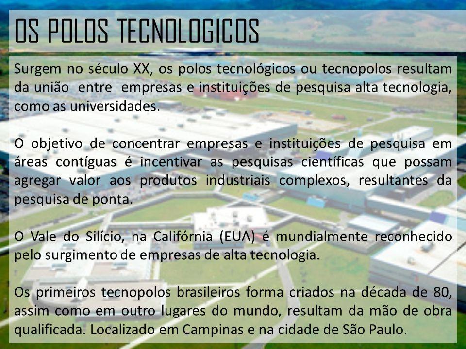 OS POLOS TECNOLOGICOS Surgem no século XX, os polos tecnológicos ou tecnopolos resultam da união entre empresas e instituições de pesquisa alta tecnologia, como as universidades.