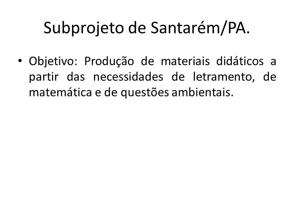 Subprojeto de Santarém/PA. Objetivo: Produção de materiais didáticos a partir das necessidades de letramento, de matemática e de questões ambientais.