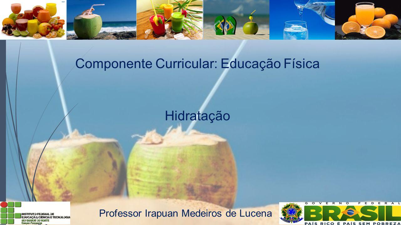 Componente Curricular: Educação Física Hidratação Professor Irapuan Medeiros de Lucena